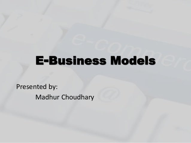 E-Business Models  Presented by:  Madhur Choudhary