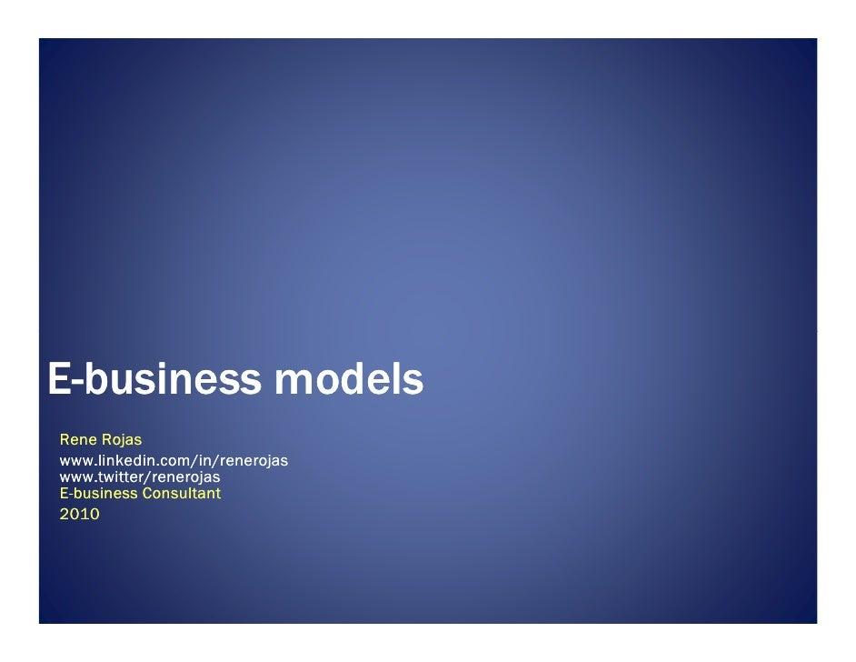 E-business models Rene Rojas www.linkedin.com/in/renerojas www.twitter/renerojas E-business Consultant 2010