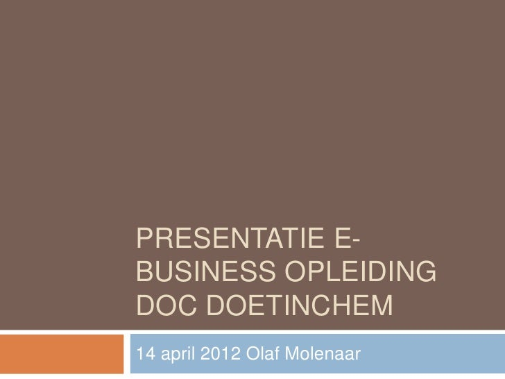 PRESENTATIE E-BUSINESS OPLEIDINGDOC DOETINCHEM14 april 2012 Olaf Molenaar