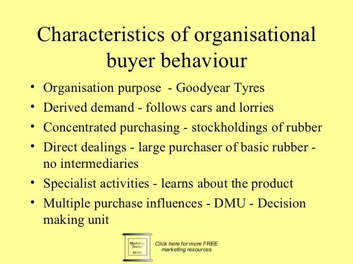 Characteristics of organisational           buyer behaviour• Organisation purpose - Goodyear Tyres• Derived demand - follo...