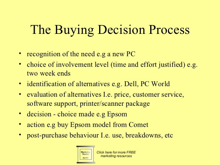 The Buying Decision Process• recognition of the need e.g a new PC• choice of involvement level (time and effort justified)...