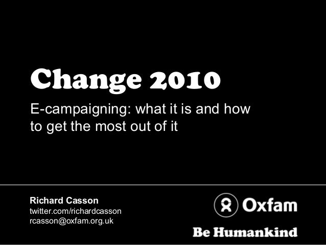 Change 2010 E-campaigning: what it is and how to get the most out of it Richard Casson twitter.com/richardcasson rcasson@o...