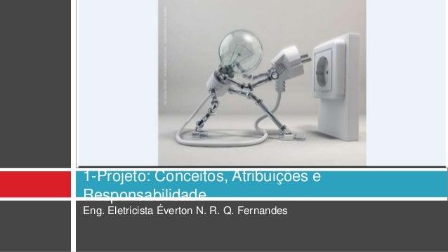 Eng. Eletricista Éverton N. R. Q. Fernandes 1-Projeto: Conceitos, Atribuições e Responsabilidade