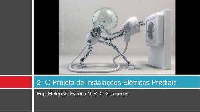 Eng. Eletricista Éverton N. R. Q. Fernandes 2- O Projeto de Instalações Elétricas Prediais