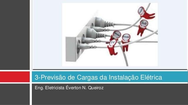 Eng. Eletricista Éverton N. Queiroz 3-Previsão de Cargas da Instalação Elétrica
