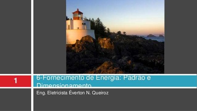 Eng. Eletricista Éverton N. Queiroz 6-Fornecimento de Energia: Padrão e Dimensionamento 1