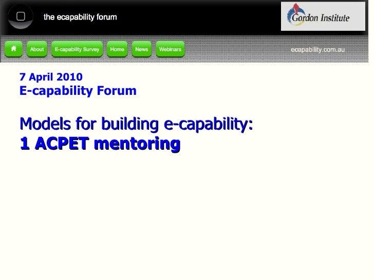 7 April 2010 E-capability Forum Models for building e-capability: 1 ACPET mentoring