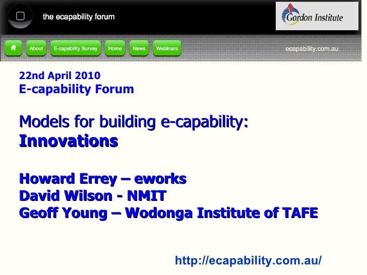 22nd April 2010 E-capability Forum Models for building e-capability: Innovations Howard Errey – eworks David Wilson - NMIT...