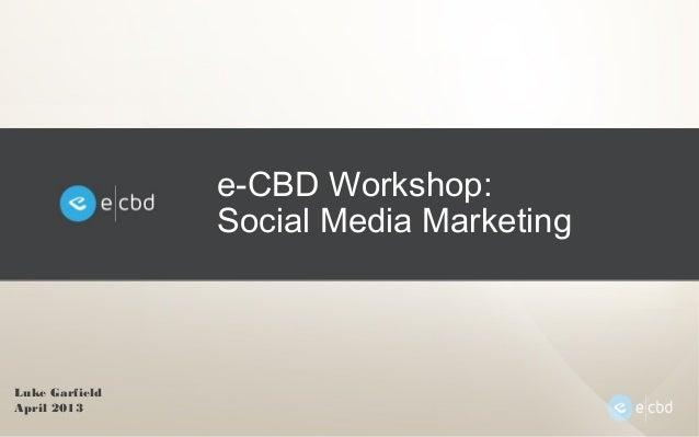 e-CBD Workshop:Social Media MarketingLuke GarfieldApril 2013