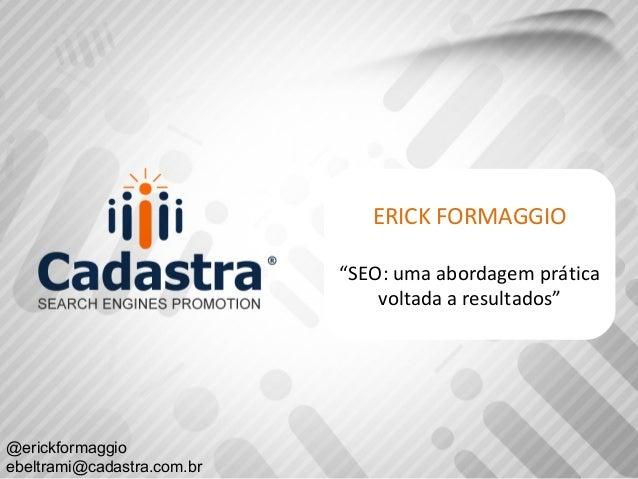 "ERICK FORMAGGIO ""SEO: uma abordagem prática voltada a resultados"" @erickformaggio ebeltrami@cadastra.com.br"