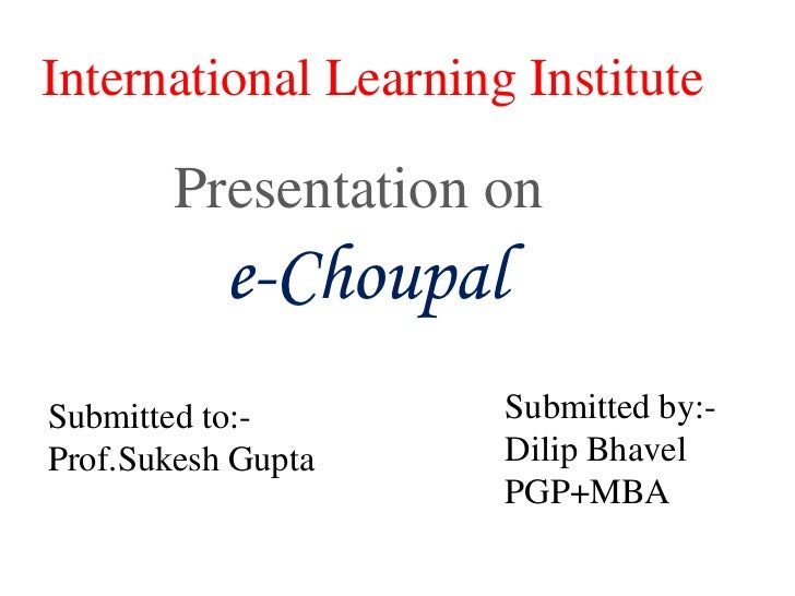 International Learning Institute<br />Presentation on<br />e-Choupal<br />Submitted by:-<br />DilipBhavel<br />PGP+MBA<br ...