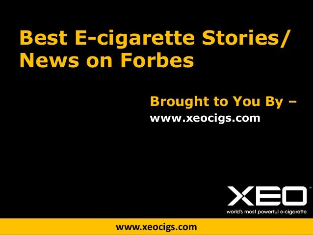 www.xeocigs.com Best E-cigarette Stories/ News on Forbes Brought to You By – www.xeocigs.com