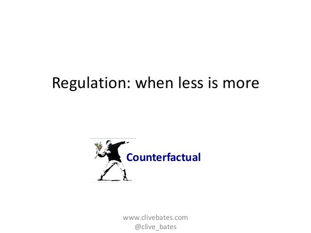 Regulation: when less is more  Counterfactual  www.clivebates.com @clive_bates