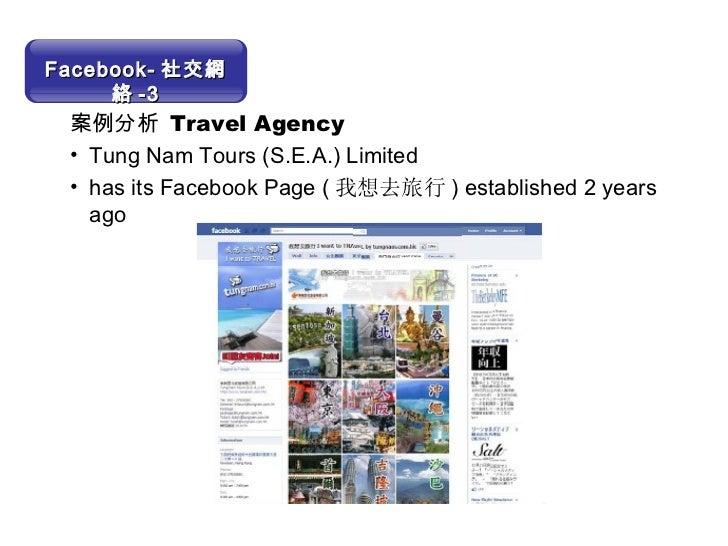 <ul><li>案例分析  Travel Agency </li></ul><ul><li>Tung Nam Tours (S.E.A.) Limited </li></ul><ul><li>has its Facebook Page ( 我想...