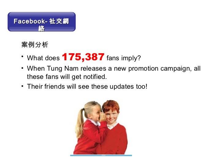 <ul><li>案例分析 </li></ul><ul><li>What does  175,387   fans imply? </li></ul><ul><li>When Tung Nam releases a new promotion c...