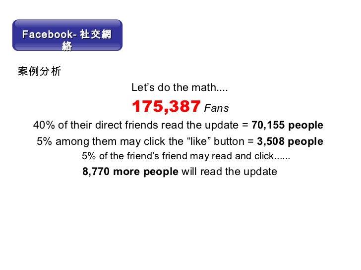 <ul><li>案例分析 </li></ul><ul><li>Let's do the math.... </li></ul><ul><li>175,387  Fans </li></ul><ul><li>40% of their direct...