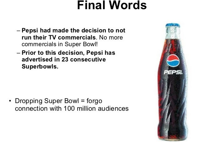 Final Words <ul><ul><li>Pepsi had made the decision to not run their TV commercials . No more commercials in Super Bowl! <...