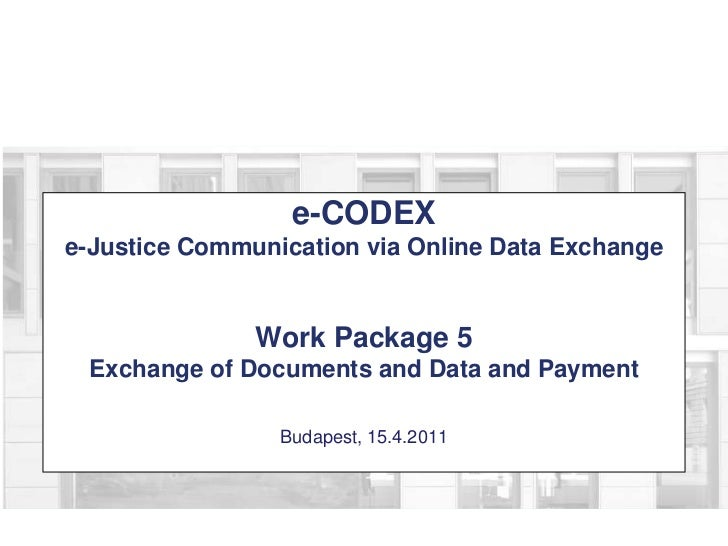 e-CODEXe-Justice Communication via Online Data ExchangeWork Package 5Exchange of Documents and Data and PaymentBudapest, 1...