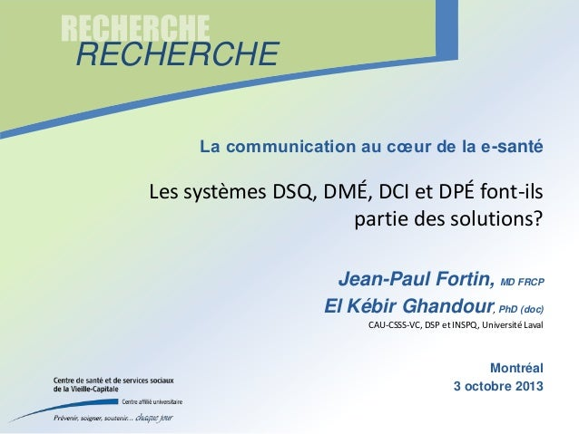 RECHERCHE La communication au cœur de la e-santé  Les systèmes DSQ, DMÉ, DCI et DPÉ font-ils partie des solutions? Jean-Pa...