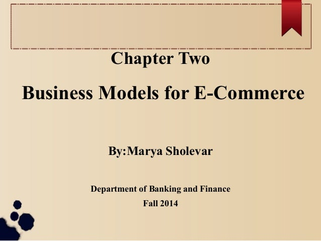Chapter Two Business Models for E-Commerce By:Marya Sholevar Department of Banking and Finance Fall 2014