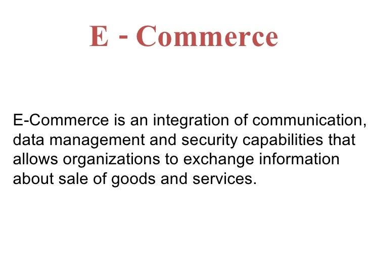 E - Commerce E-Commerce is an integration of communication, data management and security capabilities that allows organiza...