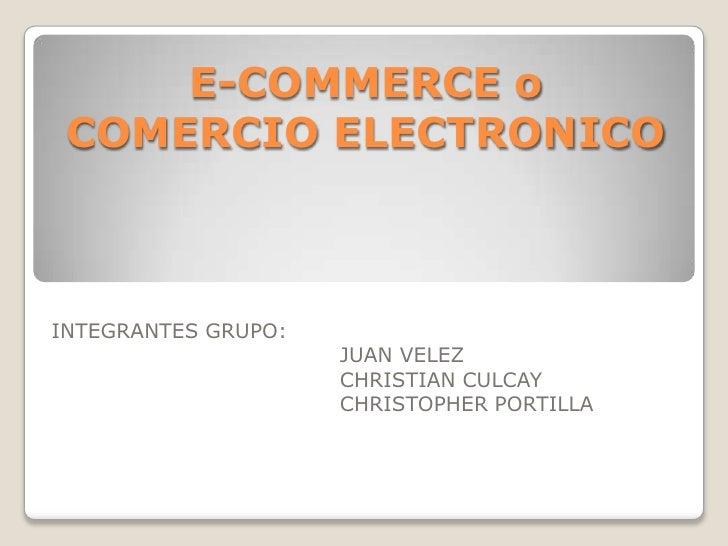 E-COMMERCE o COMERCIO ELECTRONICO<br />INTEGRANTES GRUPO:<br />JUAN VELEZ<br />CHRISTIAN CULCAY<br />CHRISTOPH...