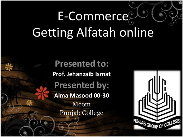 E-CommerceGetting Alfatah online    Presented to:   Prof. Jehanzaib Ismat   Presented by:   Aima Masood 00-30        Mcom ...