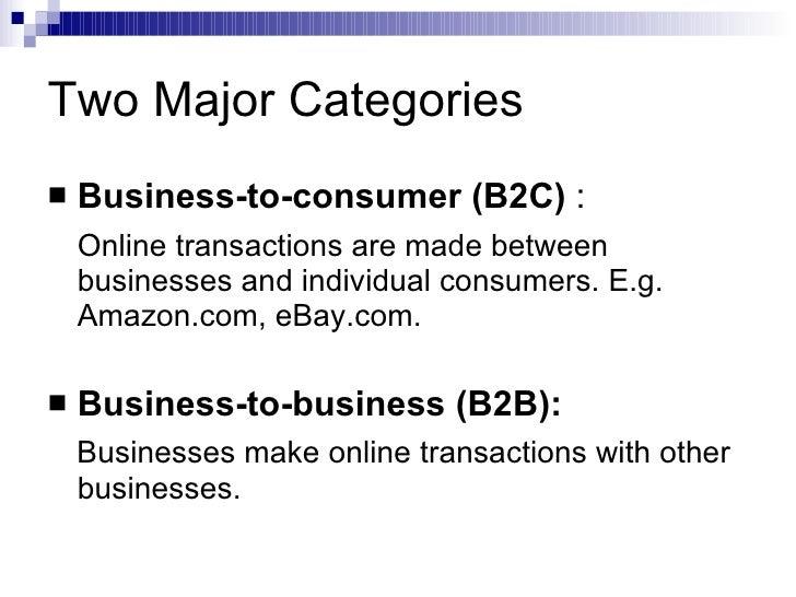 Two Major Categories <ul><li>Business-to-consumer (B2C)  : </li></ul><ul><li>Online transactions are made between business...