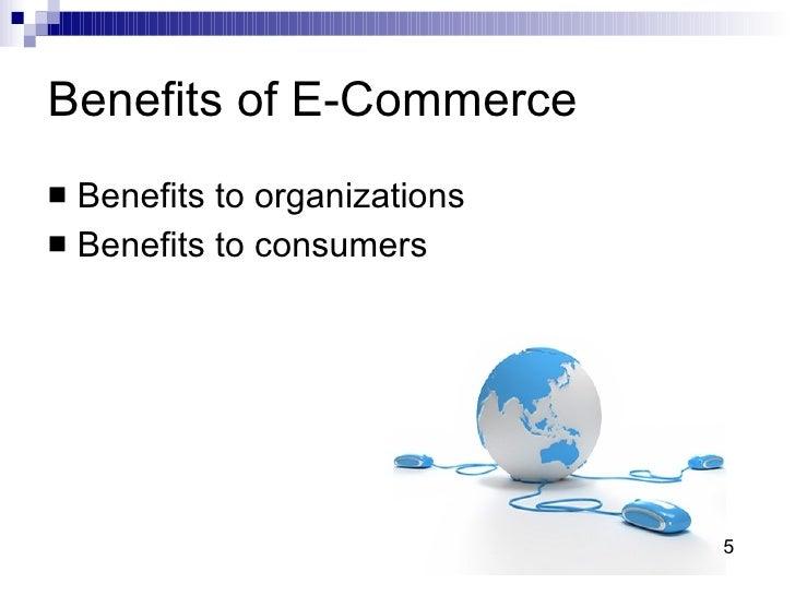 Benefits of E-Commerce  <ul><li>Benefits to organizations  </li></ul><ul><li>Benefits to consumers  </li></ul>5