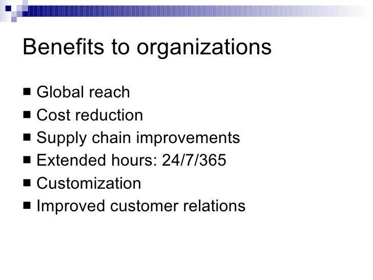 Benefits to organizations <ul><li>Global reach </li></ul><ul><li>Cost reduction </li></ul><ul><li>Supply chain improvement...