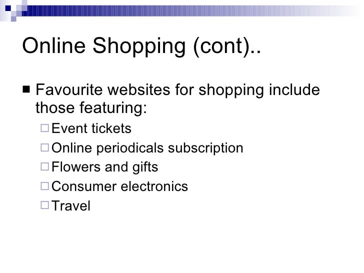 Online Shopping (cont).. <ul><li>Favourite websites for shopping include those featuring: </li></ul><ul><ul><li>Event tick...