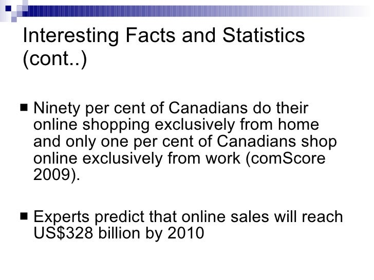 Interesting Facts and Statistics (cont..) <ul><li>Ninety per cent of Canadians do their online shopping exclusively from h...