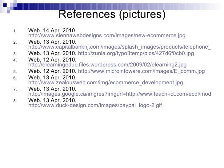 References (pictures) <ul><li>Web. 14 Apr. 2010.  http://www.siennawebdesigns.com/images/new-ecommerce.jpg </li></ul><ul><...