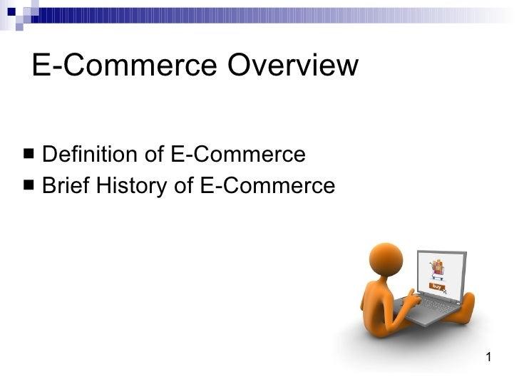 E-Commerce Overview <ul><li>Definition of E-Commerce </li></ul><ul><li>Brief History of E-Commerce </li></ul>1