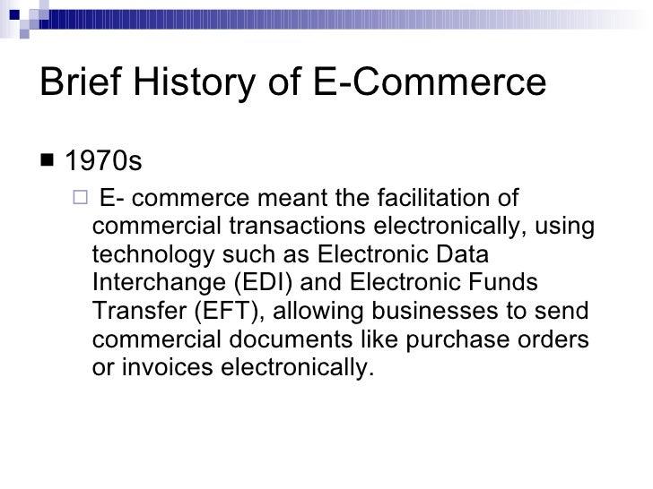Brief History of E-Commerce <ul><li>1970s </li></ul><ul><ul><li>E- commerce meant the facilitation of commercial transacti...