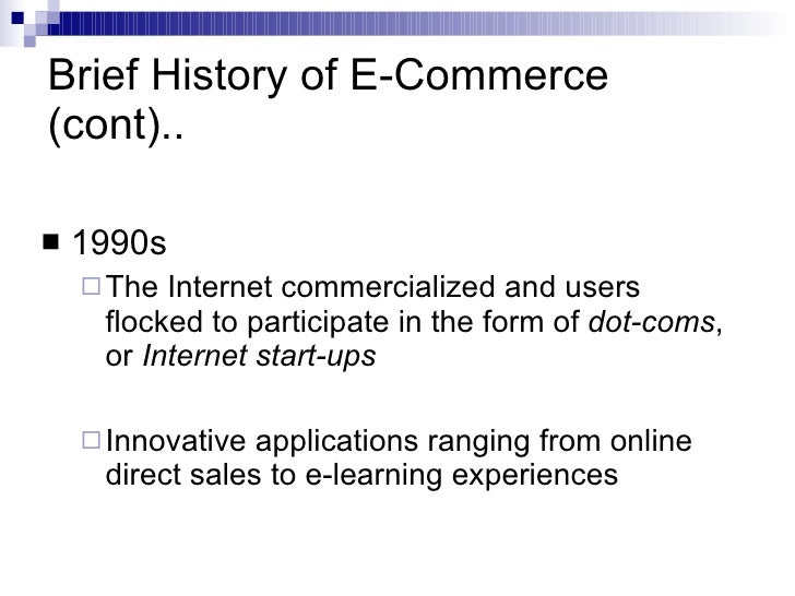 Brief History of E-Commerce (cont).. <ul><li>1990s </li></ul><ul><ul><li>The Internet commercialized and users flocked to ...