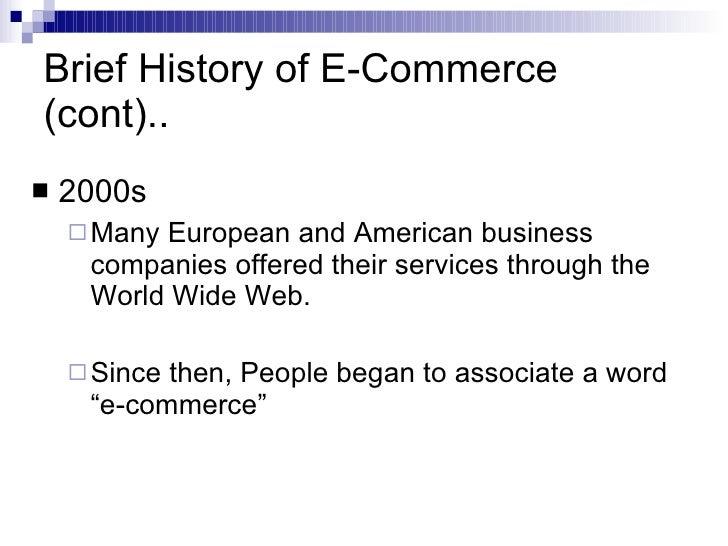 Brief History of E-Commerce (cont).. <ul><li>2000s </li></ul><ul><ul><li>Many European and American business companies off...