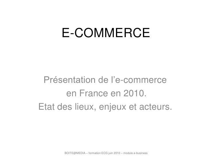 E-COMMERCE<br />Présentation de l'e-commerce<br /> en France en 2010.<br />Etat des lieux, enjeux et acteurs.<br />BOITE@M...