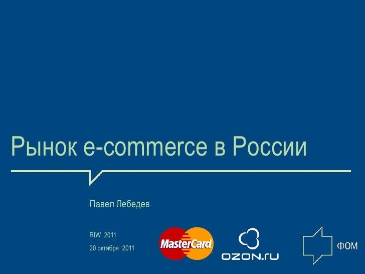 Рынок e-commerce в России      Павел Лебедев      RIW 2011      20 октября 2011                            1
