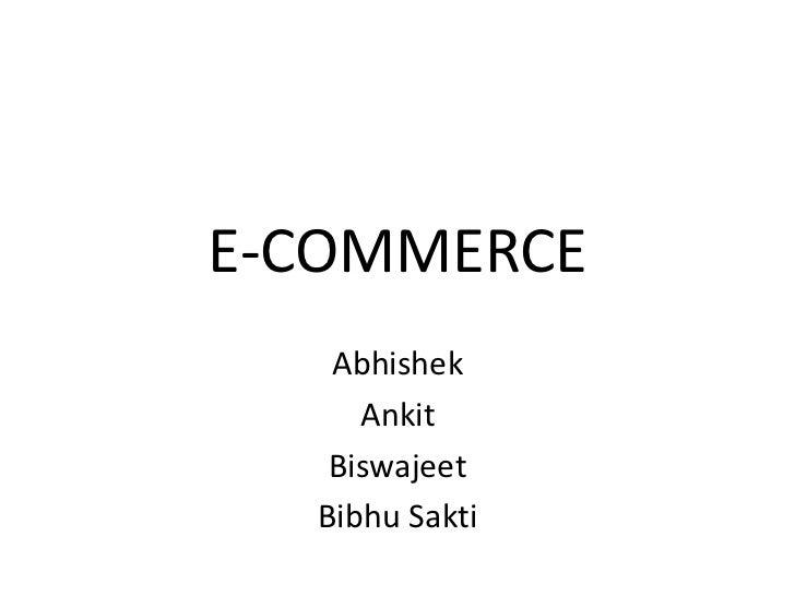 E-COMMERCE   Abhishek     Ankit   Biswajeet  Bibhu Sakti