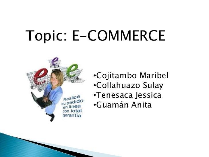 Topic: E-COMMERCE        •Cojitambo Maribel        •Collahuazo Sulay        •Tenesaca Jessica        •Guamán Anita