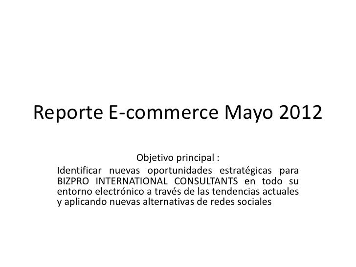 Reporte E-commerce Mayo 2012                   Objetivo principal :  Identificar nuevas oportunidades estratégicas para  B...