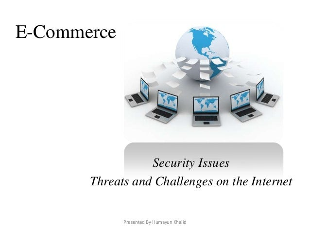 E-Commerce                  Security Issues       Threats and Challenges on the Internet             Presented By Humayun ...