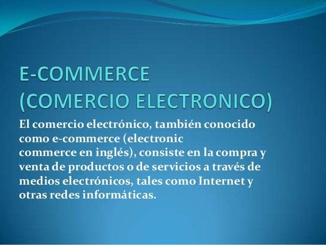 El comercio electrónico, también conocidocomo e-commerce (electroniccommerce en inglés), consiste en la compra yventa de p...