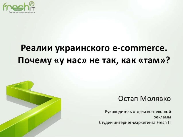 Реалии украинского e-commerce. Почему «у нас» не так, как «там»? Остап Молявко Руководитель отдела контекстной рекламы Сту...