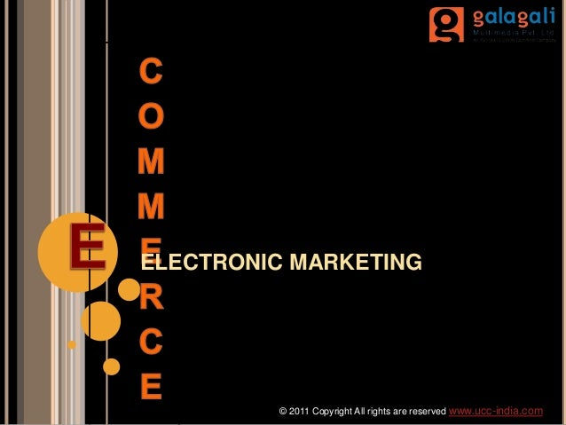 ELECTRONIC MARKETING © 2011 Copyright All rights are reserved www.ucc-india.com