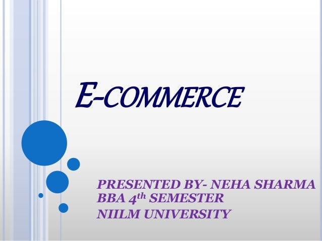 E-COMMERCE PRESENTED BY- NEHA SHARMA BBA 4th SEMESTER NIILM UNIVERSITY