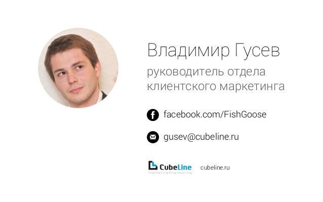 Владимир Гусев руководитель отдела клиентского маркетинга facebook.com/FishGoose gusev@cubeline.ru cubeline.ru