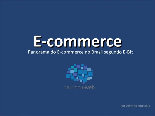 EE--ccoommmmeerrccee  Panorama do E-commerce no Brasil segundo E-Bit  por Adriana Smicaluk
