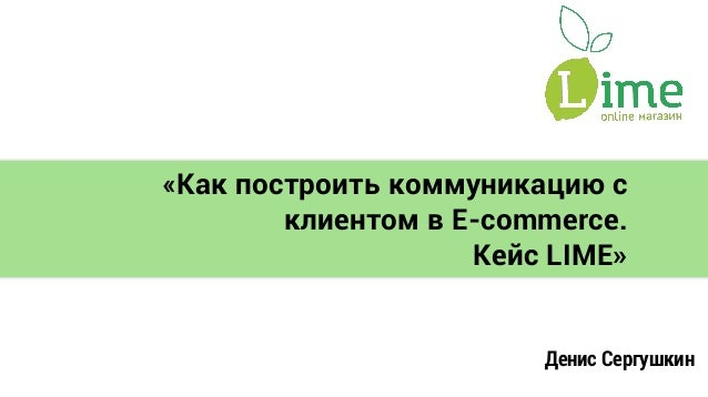 «Как построить коммуникацию с клиентом в E-commerce. Кейс LIME» Денис Сергушкин
